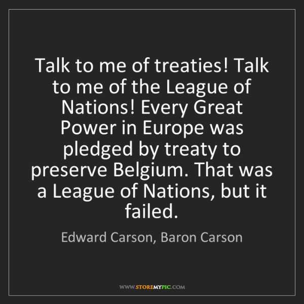 Edward Carson, Baron Carson: Talk to me of treaties! Talk to me of the League of Nations!...