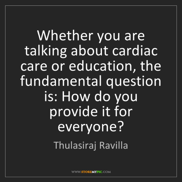 Thulasiraj Ravilla: Whether you are talking about cardiac care or education,...