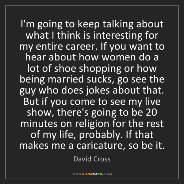 David Cross: I'm going to keep talking about what I think is interesting...