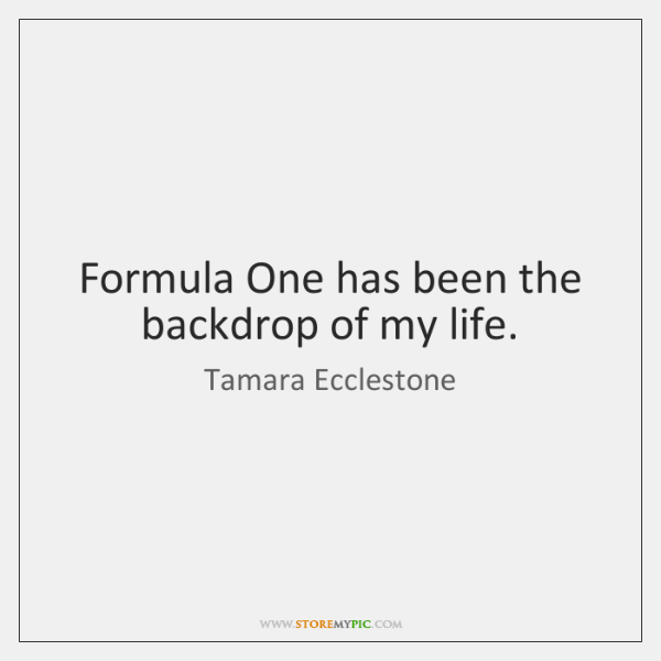 Formula One has been the backdrop of my life.