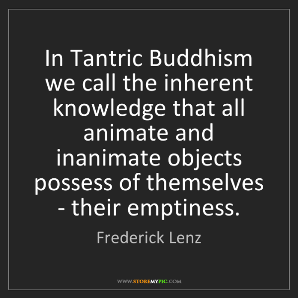 Frederick Lenz: In Tantric Buddhism we call the inherent knowledge that...