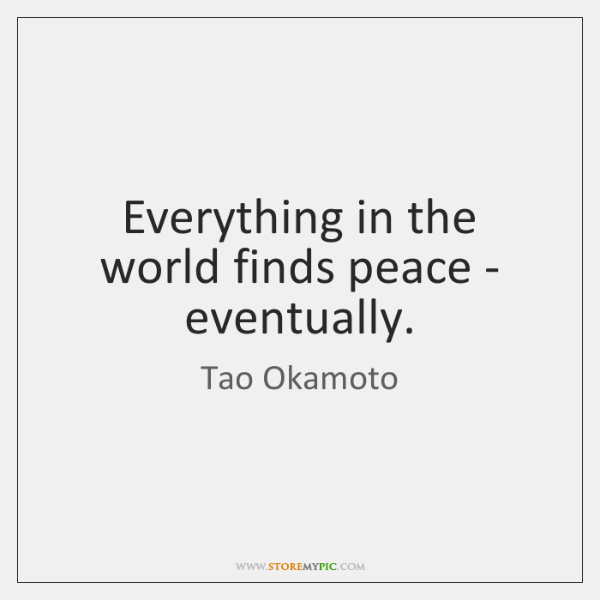 Everything in the world finds peace - eventually.