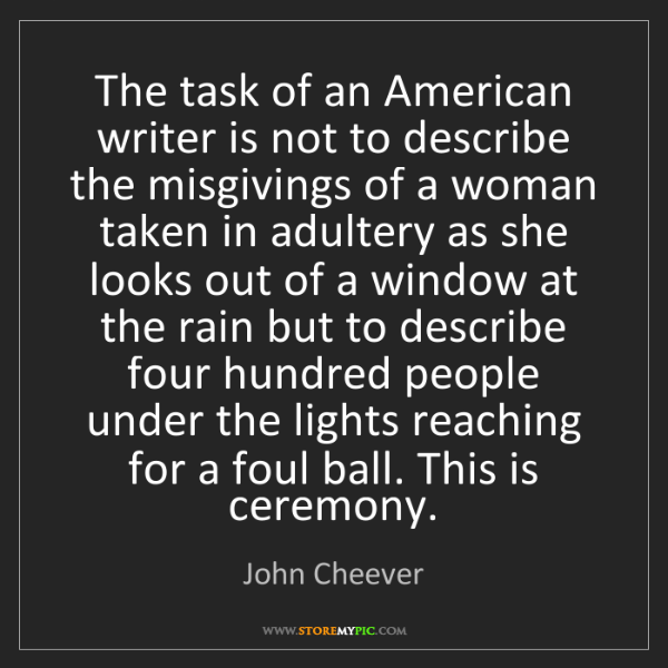 John Cheever: The task of an American writer is not to describe the...
