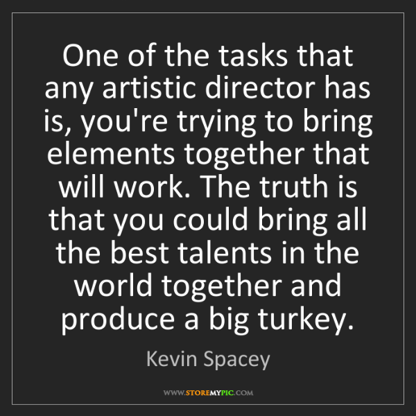 Kevin Spacey: One of the tasks that any artistic director has is, you're...