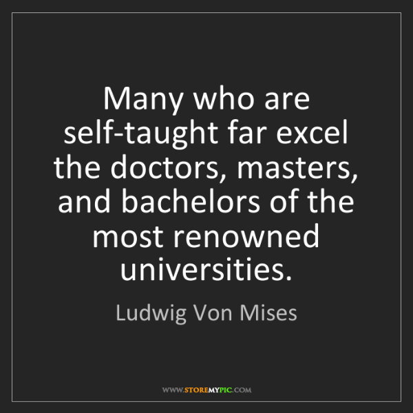Ludwig Von Mises: Many who are self-taught far excel the doctors, masters,...