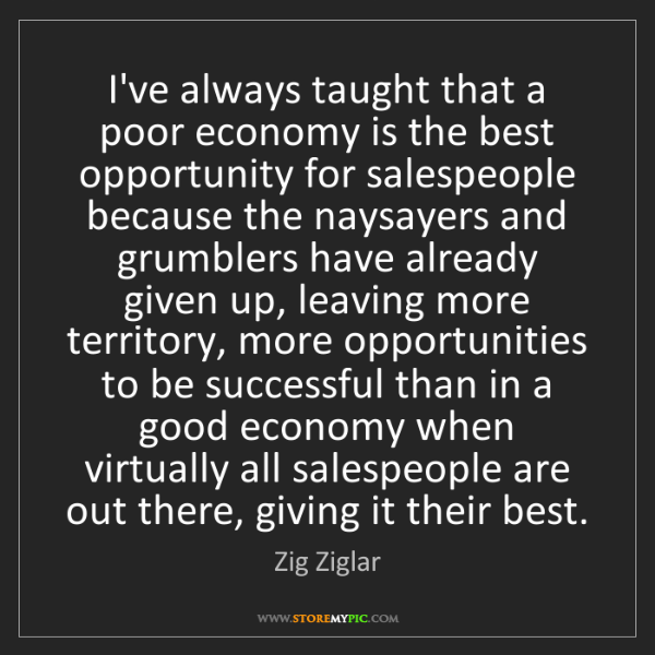 Zig Ziglar: I've always taught that a poor economy is the best opportunity...