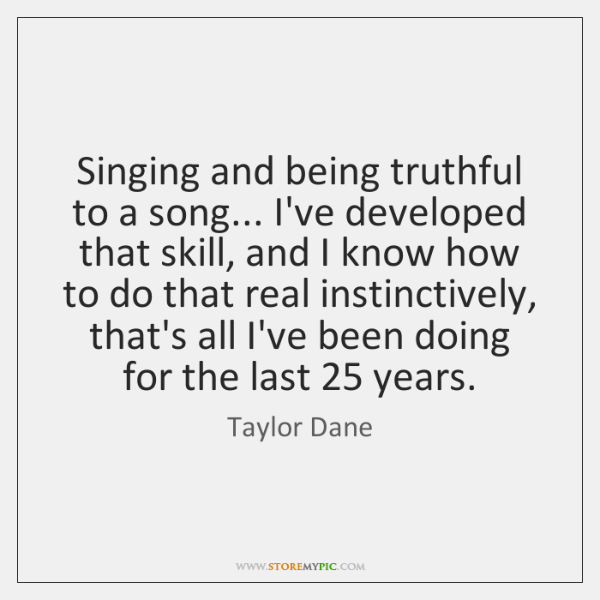 Singing and being truthful to a song... I've developed that skill, and ...