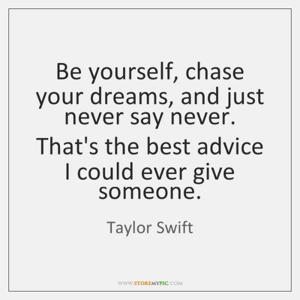 Be yourself, chase your dreams, and just never say never. That's the ...