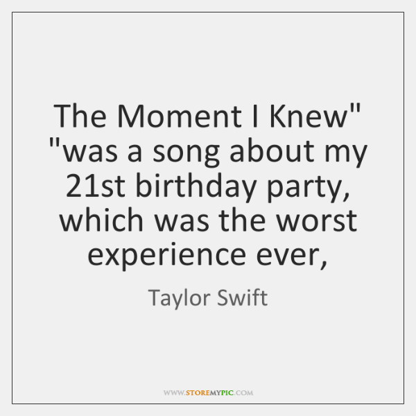 "The Moment I Knew"" ""was a song about my 21st birthday party, ..."