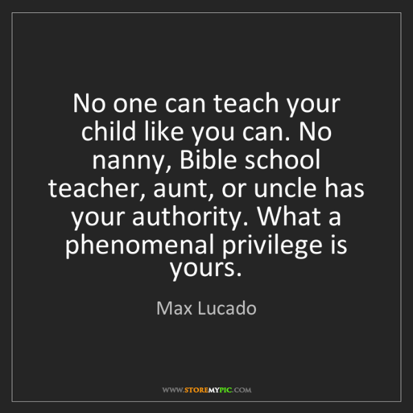 Max Lucado: No one can teach your child like you can. No nanny, Bible...