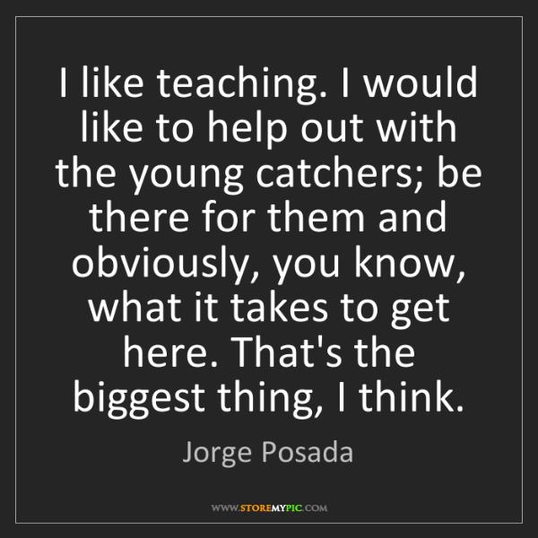 Jorge Posada: I like teaching. I would like to help out with the young...