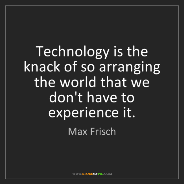 Max Frisch: Technology is the knack of so arranging the world that...
