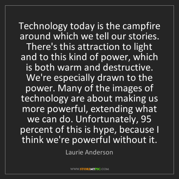 Laurie Anderson: Technology today is the campfire around which we tell...