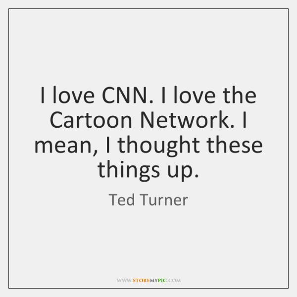 I love CNN. I love the Cartoon Network. I mean, I thought ...
