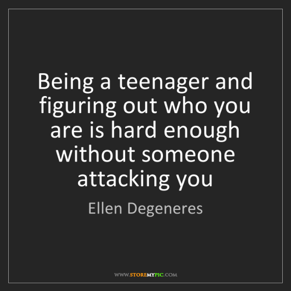 Ellen Degeneres: Being a teenager and figuring out who you are is hard...