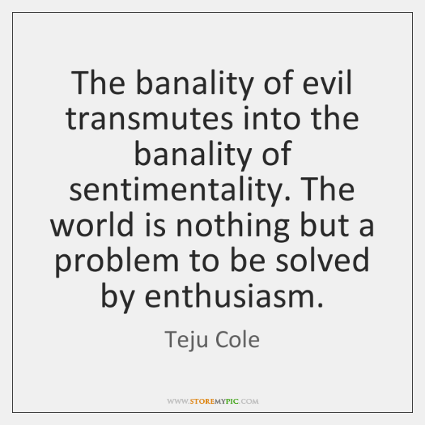 The banality of evil transmutes into the banality of sentimentality. The world ...