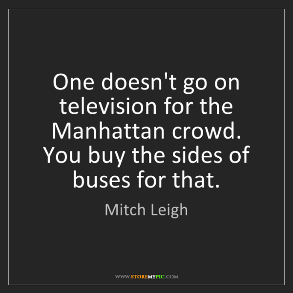 Mitch Leigh: One doesn't go on television for the Manhattan crowd....