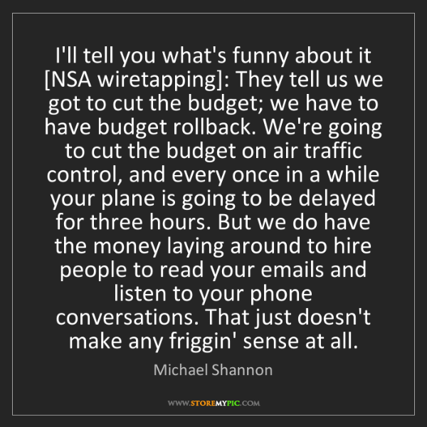 Michael Shannon: I'll tell you what's funny about it [NSA wiretapping]:...