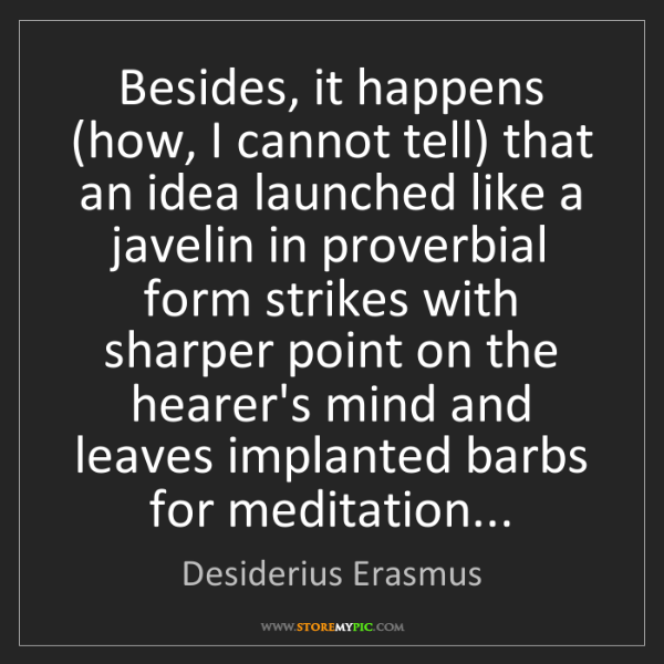Desiderius Erasmus: Besides, it happens (how, I cannot tell) that an idea...