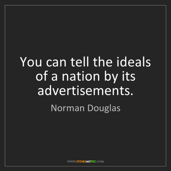 Norman Douglas: You can tell the ideals of a nation by its advertisements.