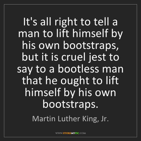 Martin Luther King, Jr.: It's all right to tell a man to lift himself by his own...