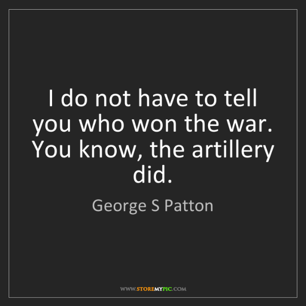 George S Patton: I do not have to tell you who won the war. You know,...