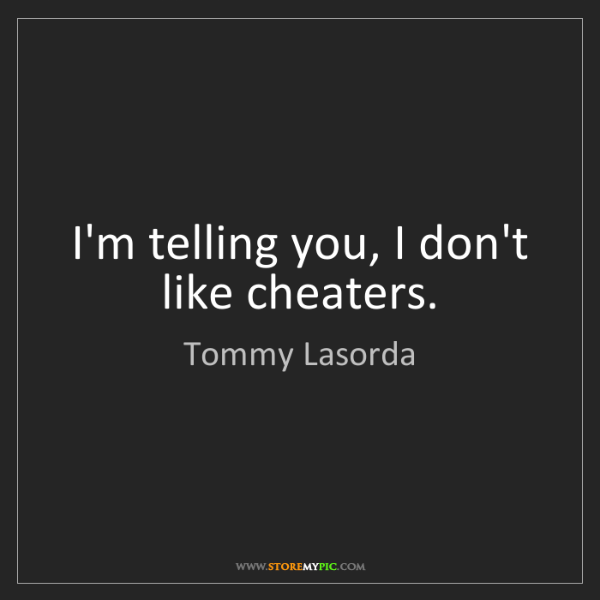 Tommy Lasorda: I'm telling you, I don't like cheaters.