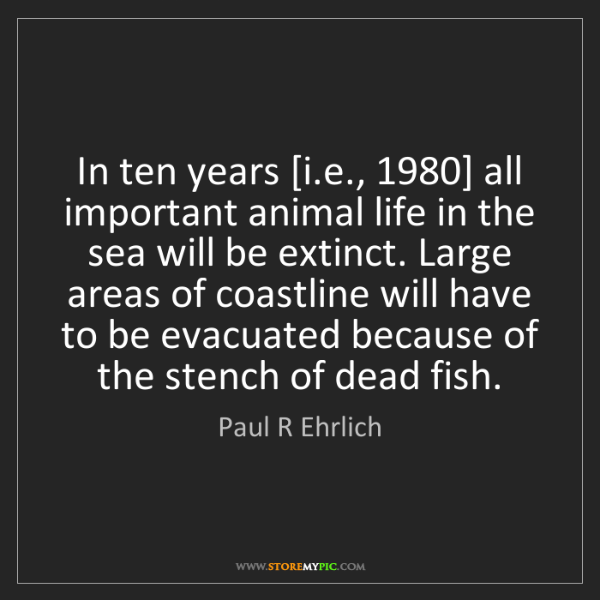Paul R Ehrlich: In ten years [i.e., 1980] all important animal life in...