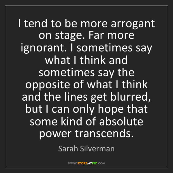 Sarah Silverman: I tend to be more arrogant on stage. Far more ignorant....