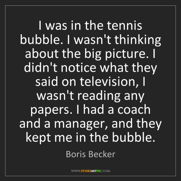 Boris Becker: I was in the tennis bubble. I wasn't thinking about the...