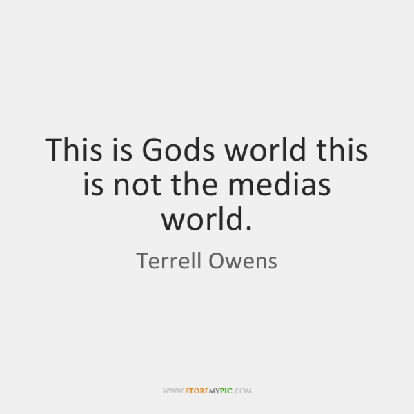 This is Gods world this is not the medias world.