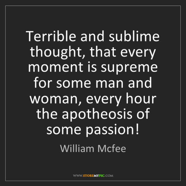 William Mcfee: Terrible and sublime thought, that every moment is supreme...