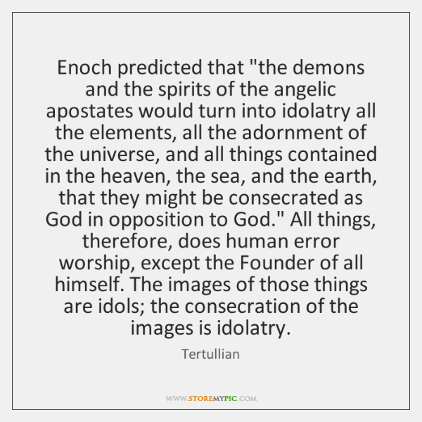 """Enoch predicted that """"the demons and the spirits of the angelic apostates ..."""