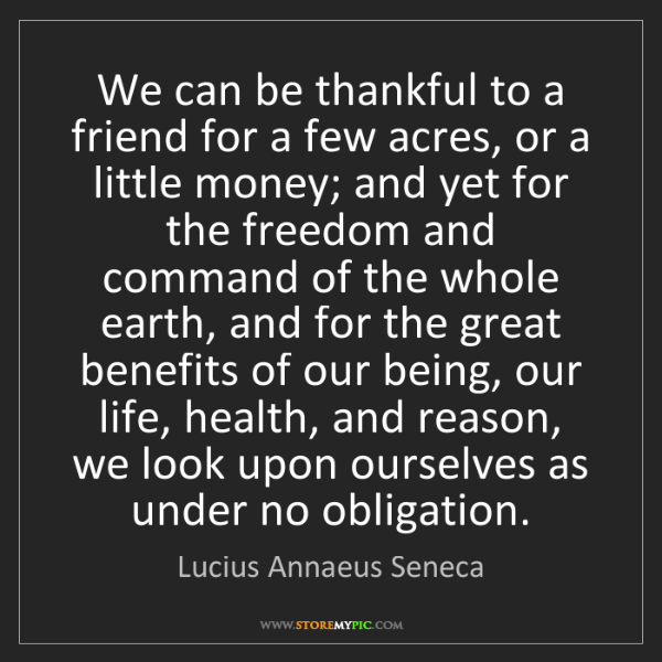 Lucius Annaeus Seneca: We can be thankful to a friend for a few acres, or a...