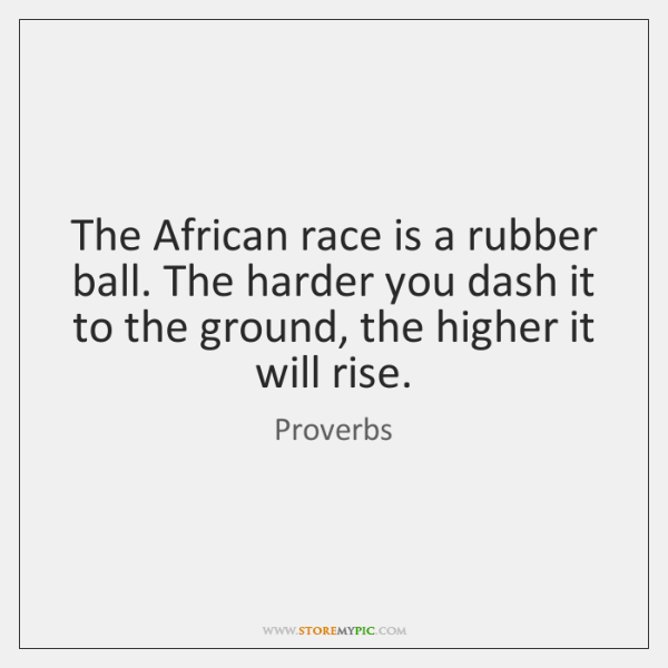The African race is a rubber ball. The harder you dash it ...