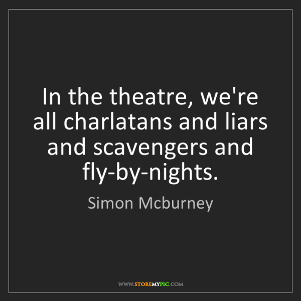 Simon Mcburney: In the theatre, we're all charlatans and liars and scavengers...