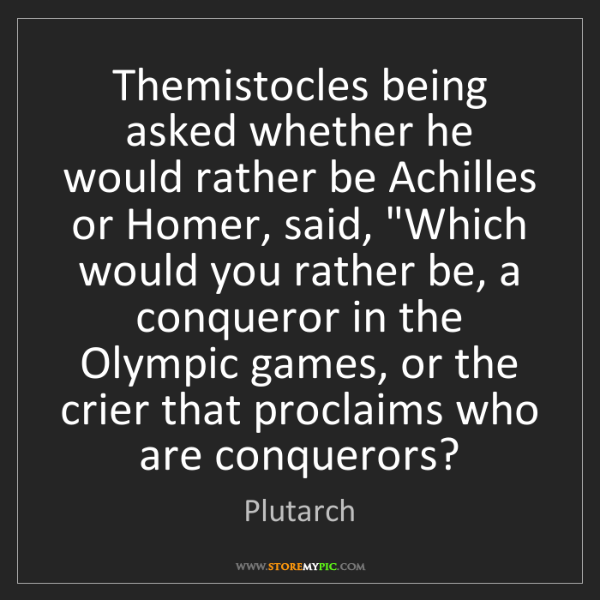 Plutarch: Themistocles being asked whether he would rather be Achilles...