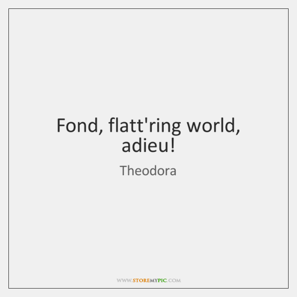 Fond, flatt'ring world, adieu!