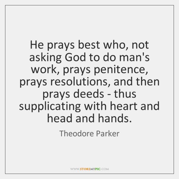 He prays best who, not asking God to do man's work, prays ...