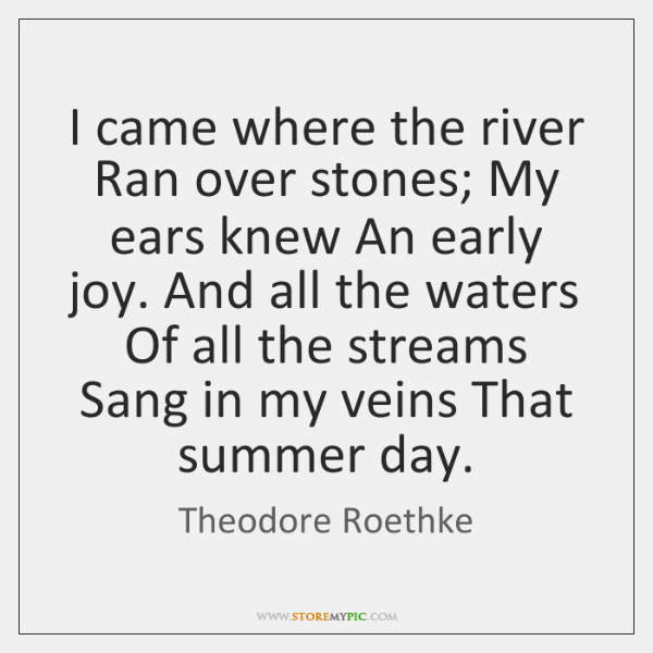 I came where the river Ran over stones; My ears knew An ...