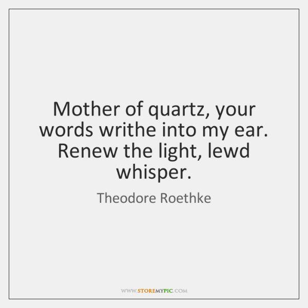 Mother of quartz, your words writhe into my ear.   Renew the light, ...