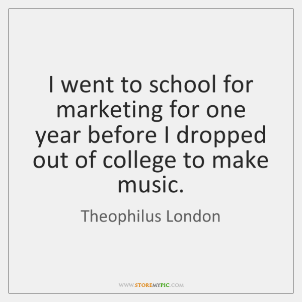 I went to school for marketing for one year before I dropped ...