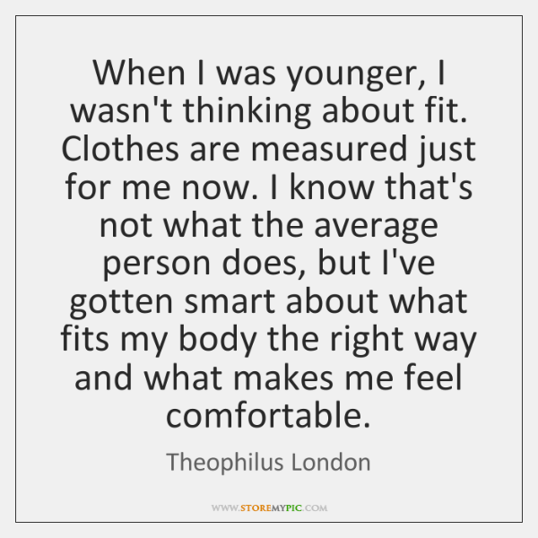 When I was younger, I wasn't thinking about fit. Clothes are measured ...