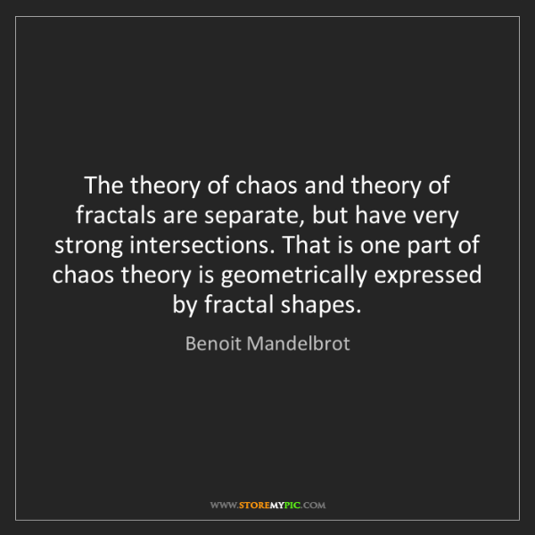 Benoit Mandelbrot: The theory of chaos and theory of fractals are separate,...
