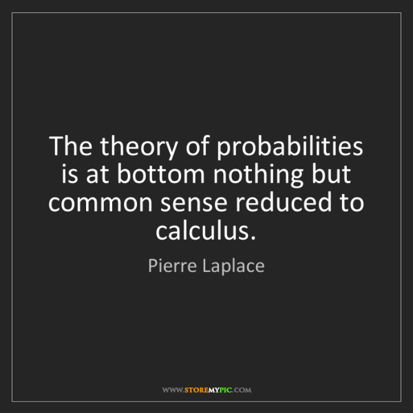 Pierre Laplace: The theory of probabilities is at bottom nothing but...