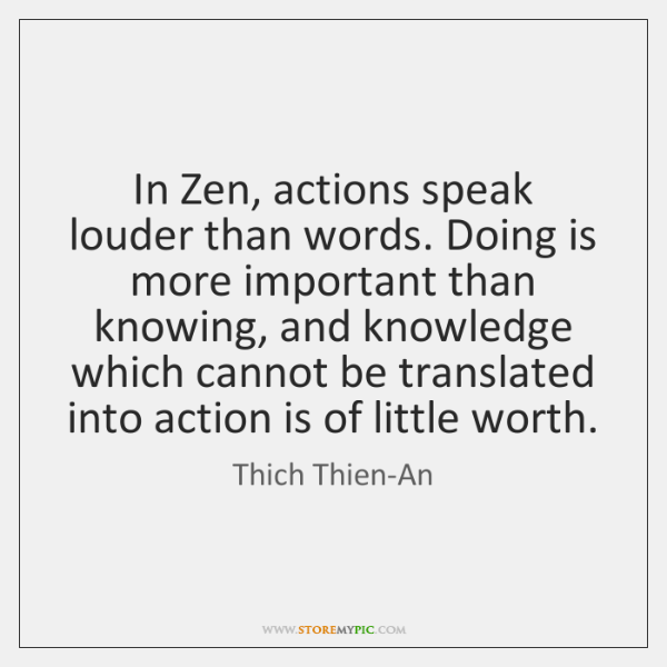 In Zen, actions speak louder than words. Doing is more important than ...