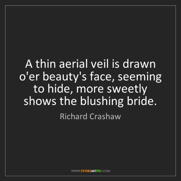 Richard Crashaw: A thin aerial veil is drawn o'er beauty's face, seeming...