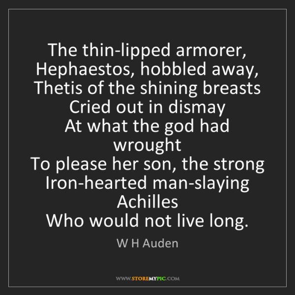W H Auden: The thin-lipped armorer,   Hephaestos, hobbled away,...