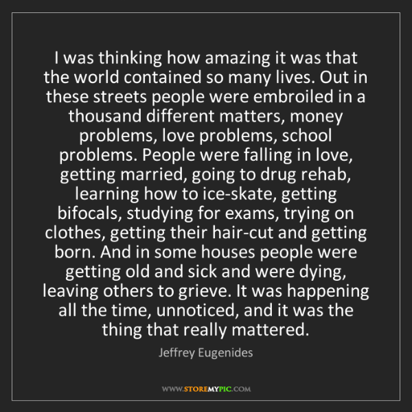 Jeffrey Eugenides: I was thinking how amazing it was that the world contained...