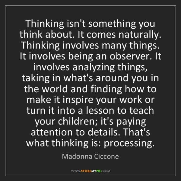 Madonna Ciccone: Thinking isn't something you think about. It comes naturally....